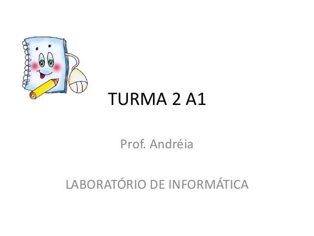 TURMA 2 A1       Prof. AndréiaLABORATÓRIO DE INFORMÁTICA