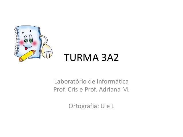 TURMA 3A2Laboratório de InformáticaProf. Cris e Prof. Adriana M.     Ortografia: U e L