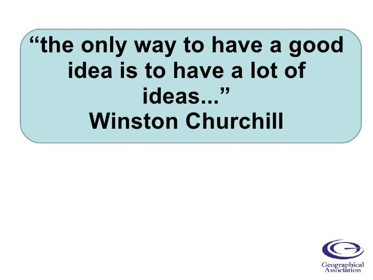 """"""" the only way to have a good idea is to have a lot of ideas..."""" Winston Churchill"""