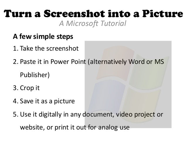 Turn a Screenshot into a Picture A Microsoft Tutorial A few simple steps 1. Take the screenshot  2. Paste it in Power Poin...