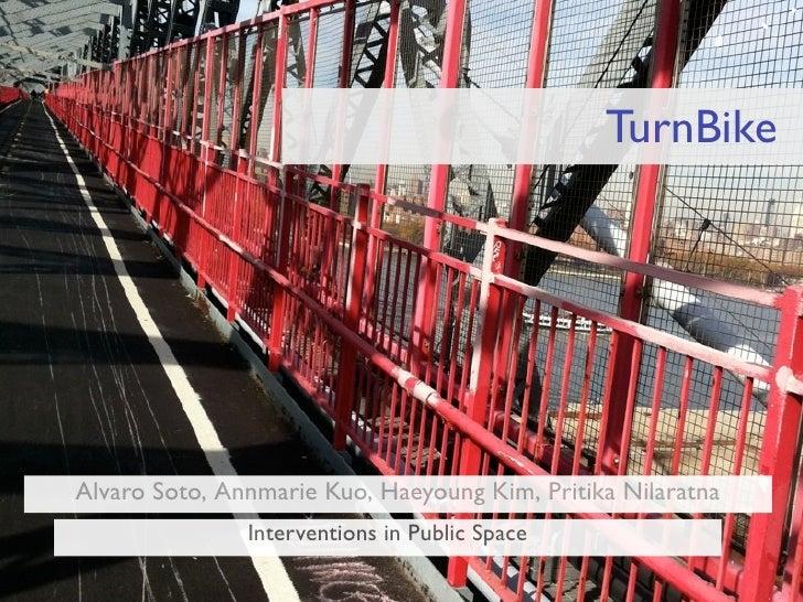 TurnBikeAlvaro Soto,Annmarie Kuo,Haeyoung Kim,Pritika Nilaratna               Interventions in Public Space
