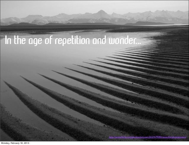 In the age of repetition and wonder...                                http://www.flickr.com/photos/jtravism/2427479094/size...