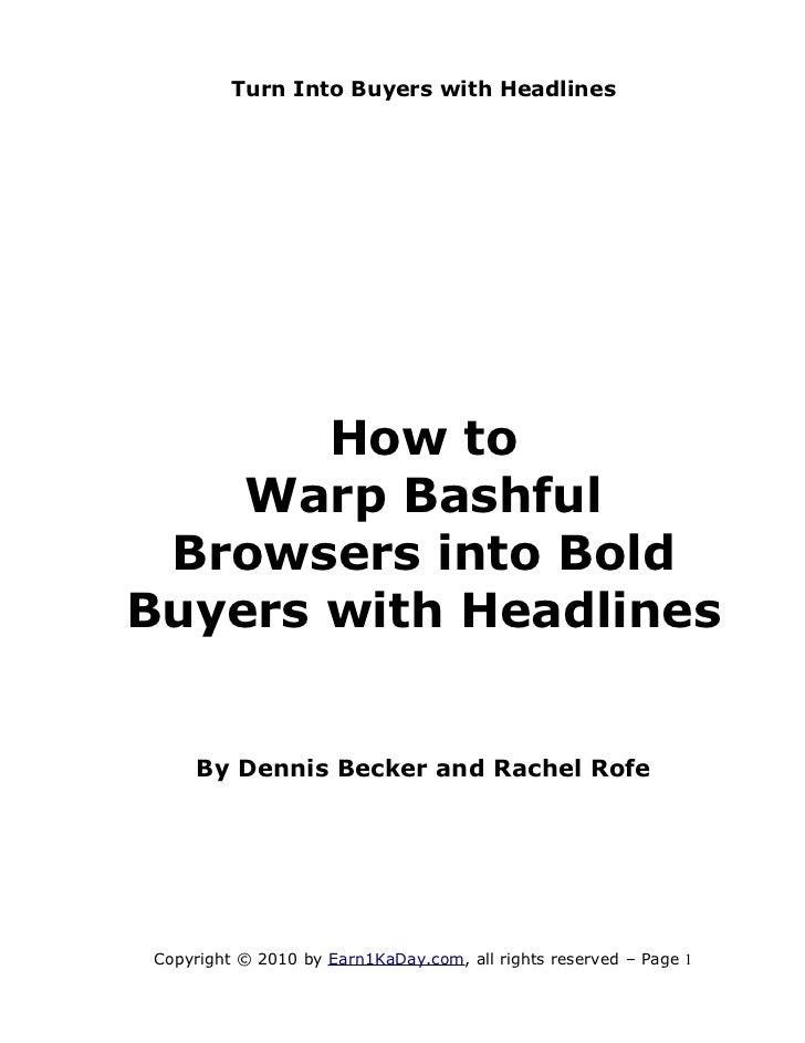 Turn Into Buyers with Headlines       How to    Warp Bashful Browsers into BoldBuyers with Headlines     By Dennis Becker ...