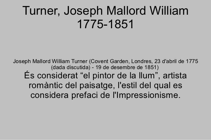 Turner, Joseph Mallord William 1775-1851 Joseph Mallord William Turner (Covent Garden, Londres, 23 d'abril de 1775 (dada d...