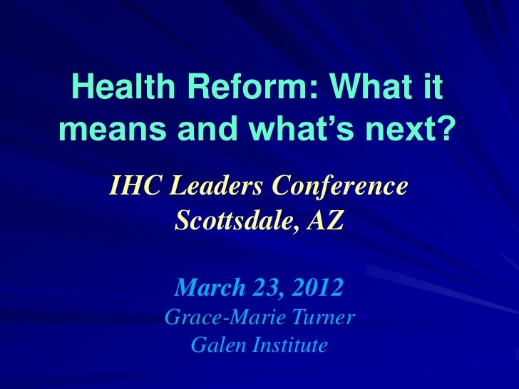Health Reform: What itmeans and what's next?  IHC Leaders Conference      Scottsdale, AZ       March 23, 2012      Grace-M...