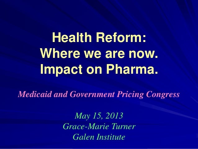 Health Reform:Where we are now.Impact on Pharma.Medicaid and Government Pricing CongressMay 15, 2013Grace-Marie TurnerGale...