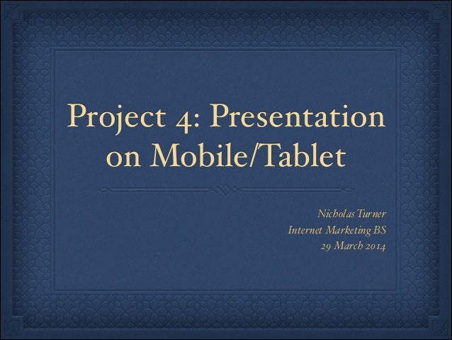 Project 4: Presentation on Mobile/Tablet Nicholas Turner! Internet Marketing BS! 29 March 2014