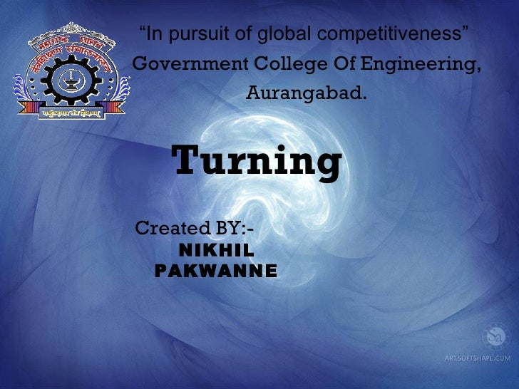 """In pursuit of global competitiveness""Government College Of Engineering,             Aurangabad.    TurningCreated BY:-   ..."