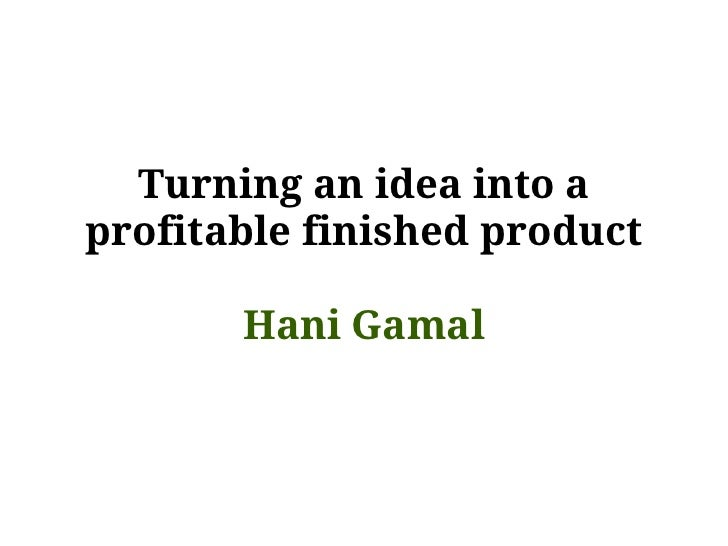 Turning an idea into aprofitable finished product       Hani Gamal
