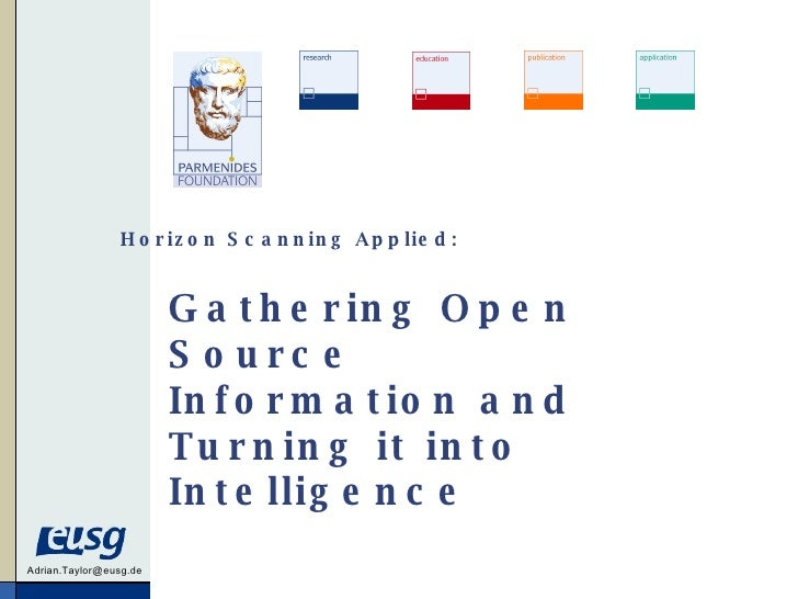 Gathering Open Source Information and Turning it into Intelligence [email_address] Horizon Scanning Applied: