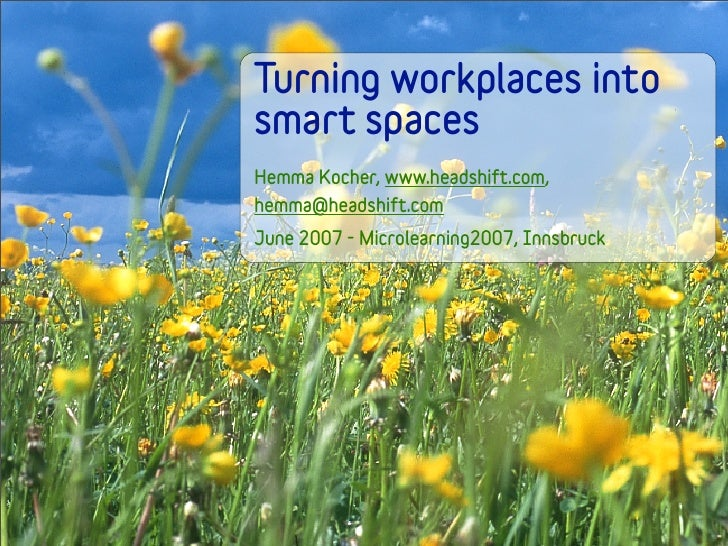 Turning workplaces into smart spaces Hemma Kocher, www.headshift.com, hemma@headshift.com June 2007 - Microlearning2007, I...