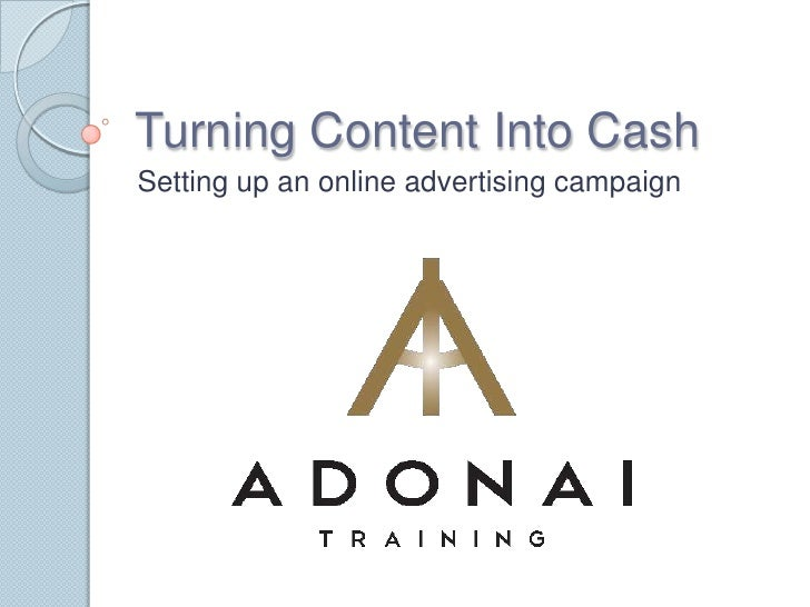 Turning Content Into Cash<br />Setting up an online advertising campaign<br />