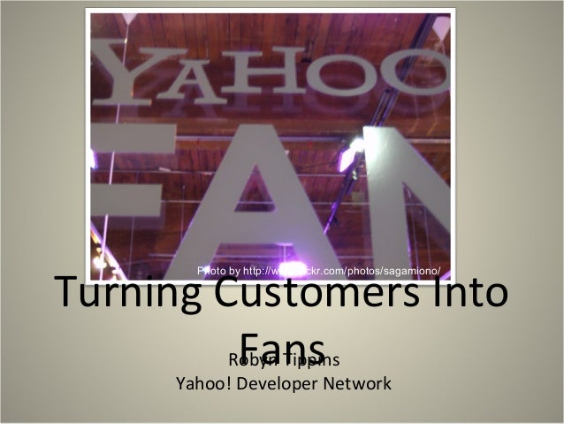 Turning Customers Into FansRobyn Tippins Yahoo! Developer Network Photo by http://www.flickr.com/photos/sagamiono/