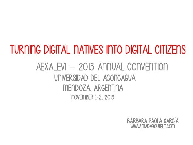 Turning digital natives into digital citizens Aexalevi – 2013 annual convention Universidad del aconcagua Mendoza, argenti...