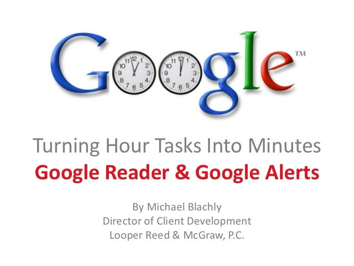 Turning Hour Tasks Into Minutes<br />Google Reader & Google Alerts<br />By Michael Blachly<br />Director of Client Develop...