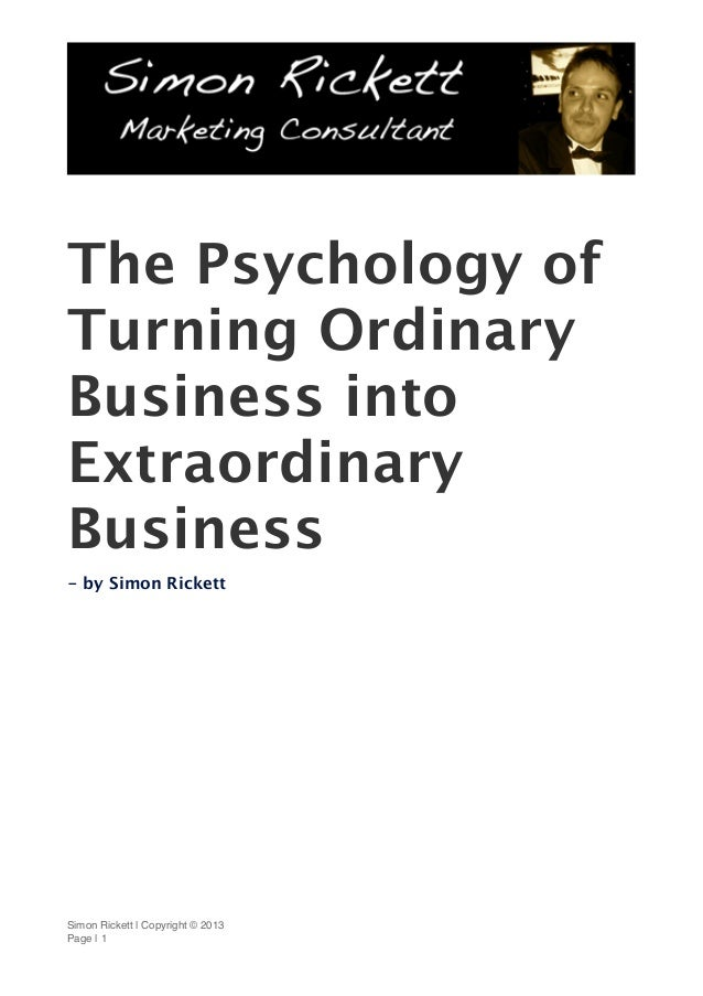 The Psychology ofTurning OrdinaryBusiness intoExtraordinaryBusiness- by Simon RickettSimon Rickett | Copyright © 2013Page ...