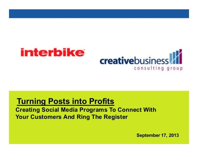 September 17, 2013 Turning Posts into Profits Creating Social Media Programs To Connect With Your Customers And Ring The R...