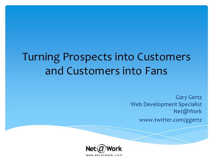 Turning Prospects into Customers and Customers into Fans<br />Gary GertzWeb Development SpecialistNet@Work<br />www.twitte...