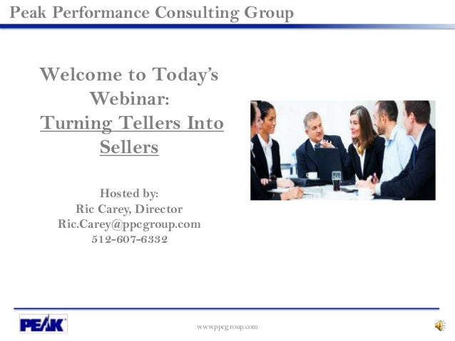 www.ppcgroup.com Peak Performance Consulting Group Welcome to Today's Webinar: Turning Tellers Into Sellers Hosted by: Ric...