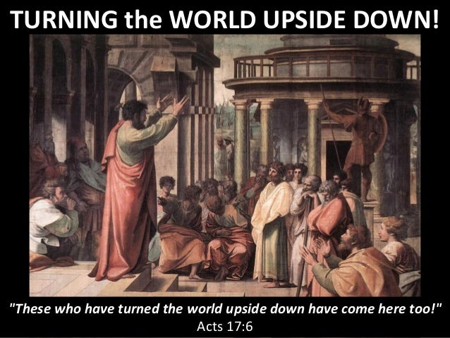 "TURNING the WORLD UPSIDE DOWN! ""These who have turned the world upside down have come here too!"" Acts 17:6"