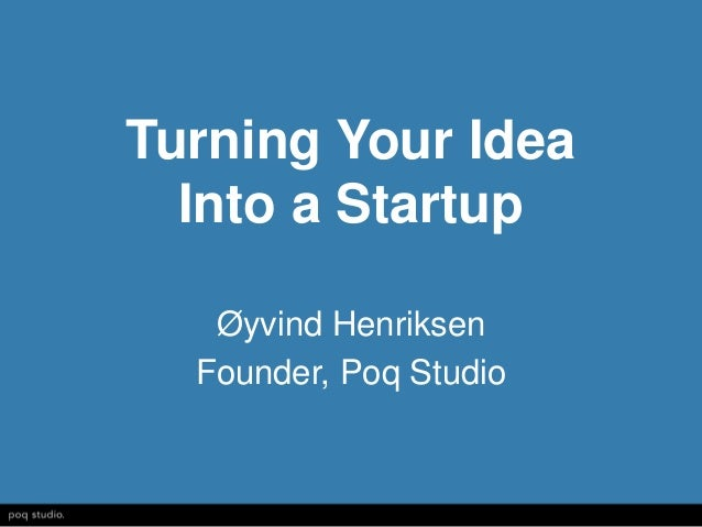 Turning Your Idea  Into a Startup   Øyvind Henriksen  Founder, Poq Studio