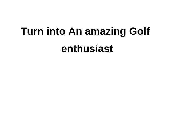 Turn into An amazing Golf       enthusiast