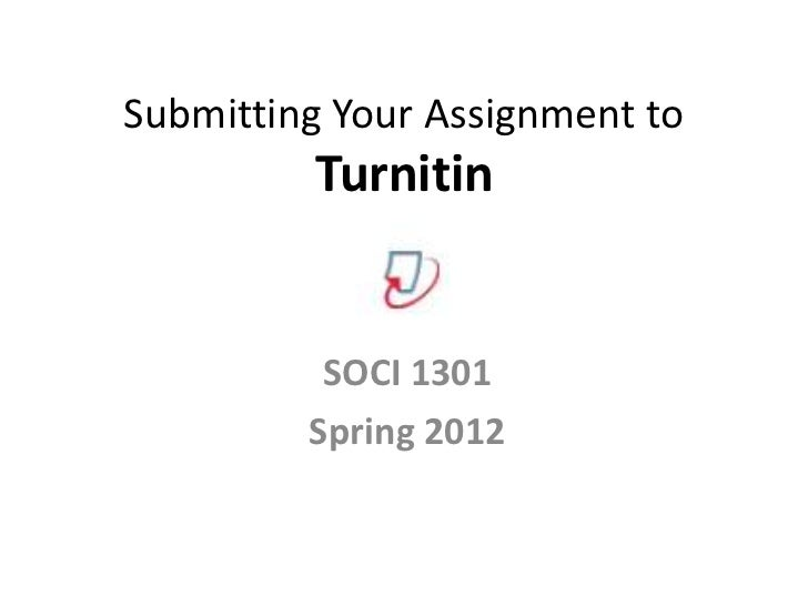 Submitting Your Assignment to         Turnitin          SOCI 1301         Spring 2012