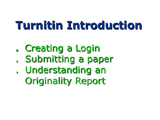 Turnitin IntroductionTurnitin Introduction .. Creating a LoginCreating a Login . Submitting a paper. Submitting a paper . ...