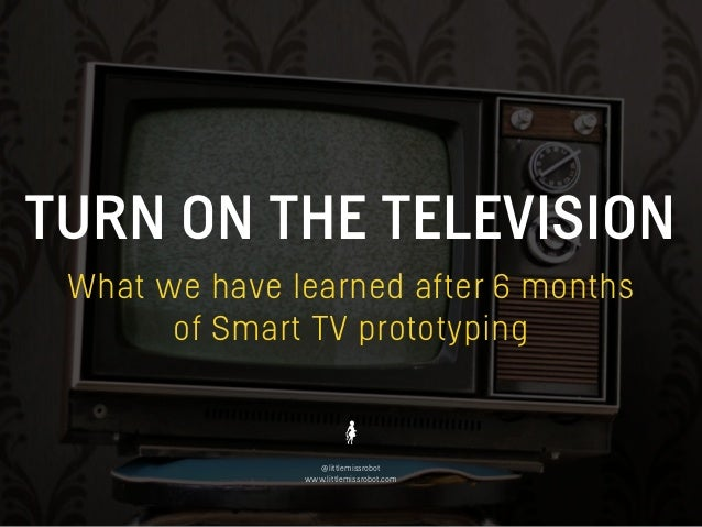 TURN ON THE TELEVISION @littlemissrobot www.littlemissrobot.com What we have learned after 6 months of Smart TV prototyping