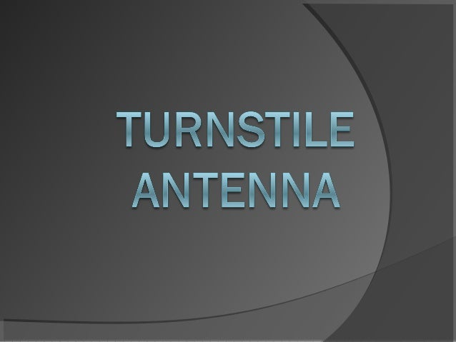 TURNSTILE ANTENNA A turnstile antenna is a set of two dipole   antennas aligned at right angles to each   other and fed 9...