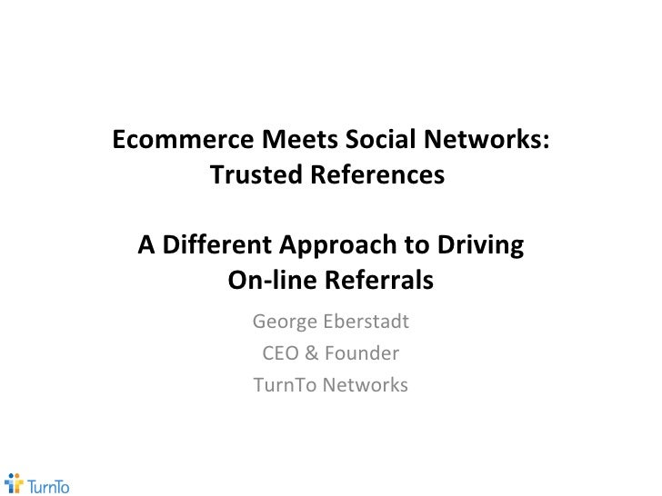 Ecommerce Meets Social Networks: Trusted References  A Different Approach to Driving On-line Referrals George Eberstadt CE...