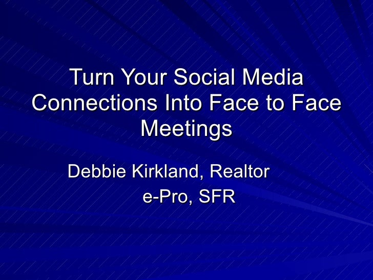Turn Your Social Media Connections Into Face to Face Meetings Debbie Kirkland, Realtor  e-Pro, SFR