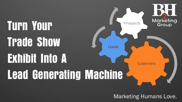 Customers Leads Prospects Turn Your Trade Show Exhibit Into A Lead Generating Machine Marketing Humans Love.