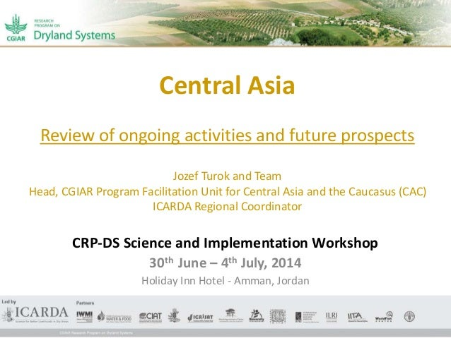 Central Asia Review of ongoing activities and future prospects Jozef Turok and Team Head, CGIAR Program Facilitation Unit ...
