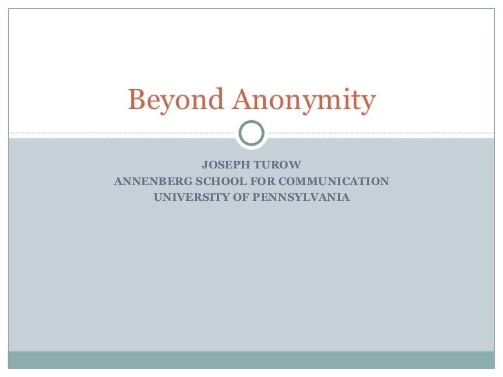 JOSEPH TUROW ANNENBERG SCHOOL FOR COMMUNICATION UNIVERSITY OF PENNSYLVANIA Beyond Anonymity