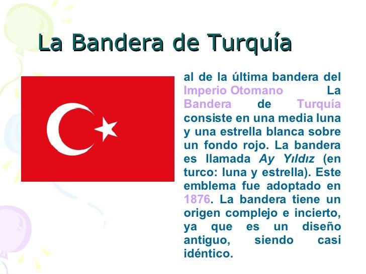 La Bandera de Turquía al de la última bandera del  Imperio Otomano  La  Bandera  de  Turquía  consiste en una media luna y...