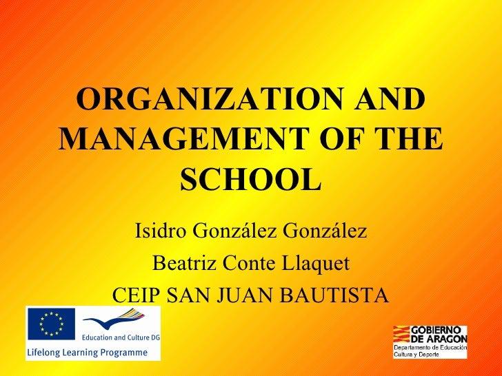 ORGANIZATION AND MANAGEMENT OF THE SCHOOL Isidro González González Beatriz Conte Llaquet CEIP SAN JUAN BAUTISTA
