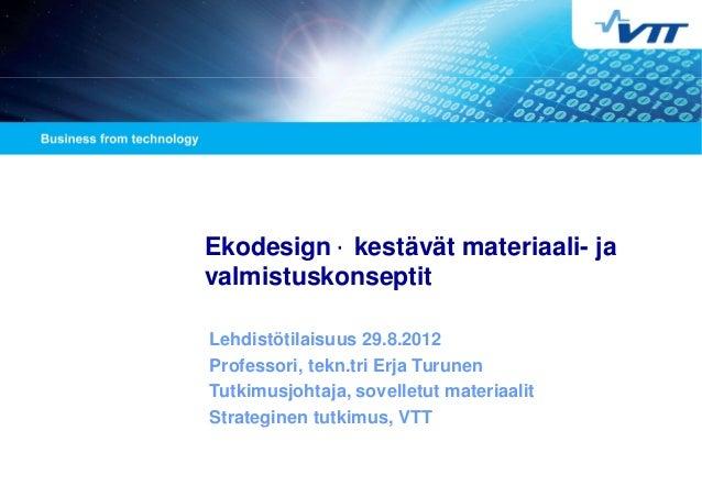 Ekodesign - kestävät materiaali- ja valmistuskonseptit Lehdistötilaisuus 29.8.2012 Professori, tekn.tri Erja Turunen Tutki...