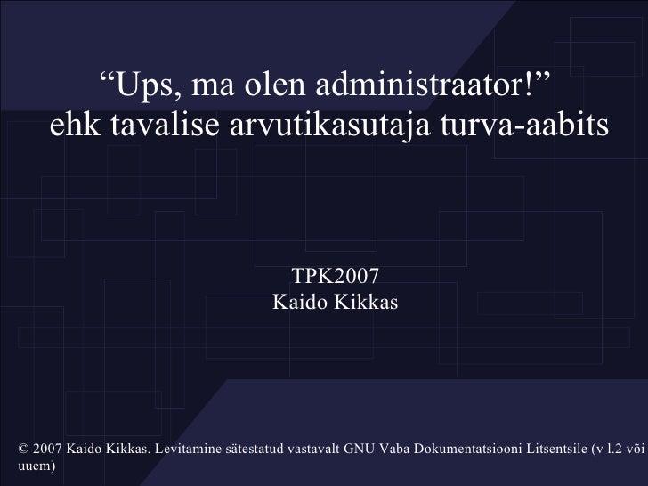 """"""" Ups, ma olen administraator!""""  ehk tavalise arvutikasutaja turva-aabits <ul><ul><li>TPK2007 </li></ul></ul><ul><ul><li>K..."""