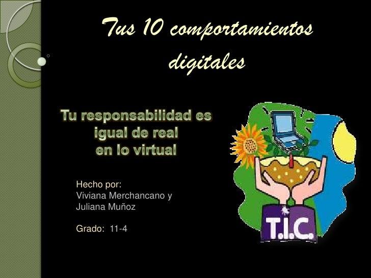 Tus 10 comportamientos digitales<br />Tu responsabilidad es igual de realen lo virtual<br />Hecho por:<br />Viviana Mercha...