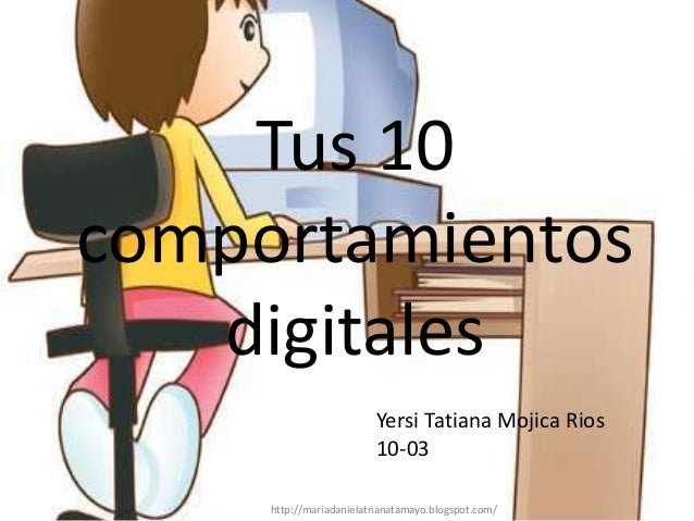 Tus 10comportamientos   digitales                         Yersi Tatiana Mojica Rios                         10-03     http...
