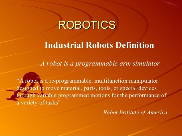 "ROBOTICS           Industrial Robots Definition         A robot is a programmable arm simulator""A robot is a re-programmab..."