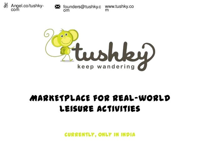 MARKETPLACE for Real-world Leisure activities Currently, only in India Angel.co/tushky- com founders@tushky.c om www.tushk...