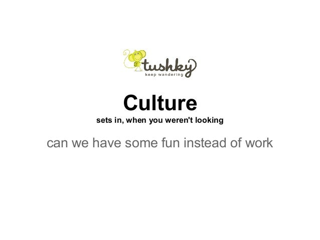 Culture sets in, when you weren't looking can we have some fun instead of work