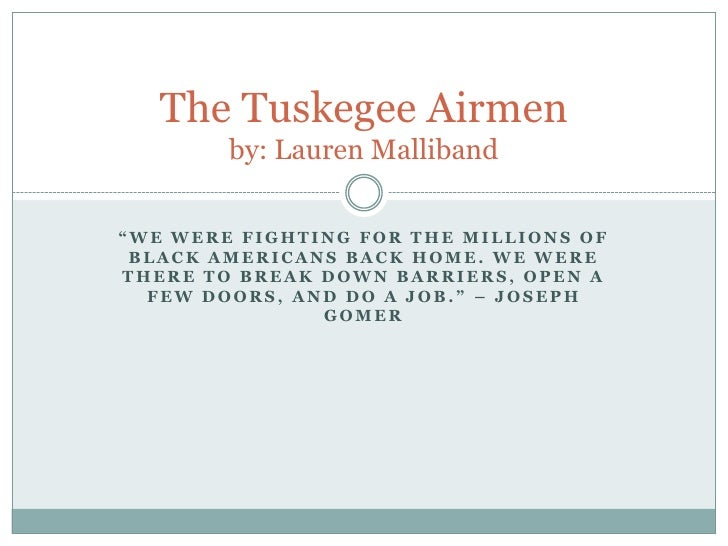 """The Tuskegee Airmen         by: Lauren Malliband  """"WE WERE FIGHTING FOR THE MILLIONS OF  BLACK AMERICANS BACK HOME. WE WER..."""