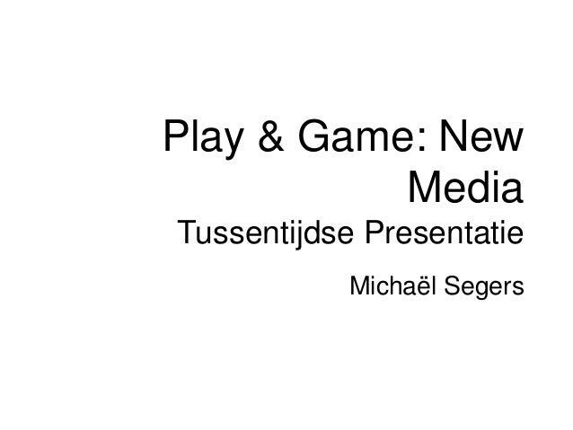 Play & Game: New           MediaTussentijdse Presentatie           Michaël Segers