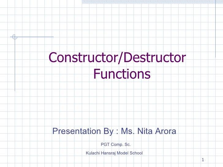 Constructor/Destructor Functions Presentation By : Ms. Nita Arora PGT Comp. Sc.  Kulachi Hansraj Model School
