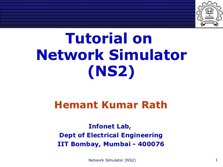 Tutorial onNetwork Simulator     (NS2)  Hemant Kumar Rath          Infonet Lab,  Dept of Electrical Engineering  IIT Bomba...