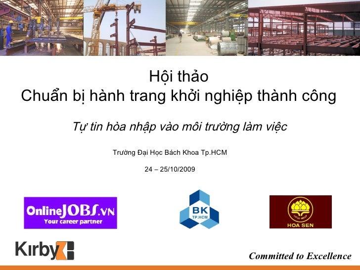 Trường Đại Học Bách Khoa Tp.HCM 24 – 25/10/2009 Hội thảo Chuẩn bị hành trang khởi nghiệp thành công Tự tin hòa nhập vào mô...