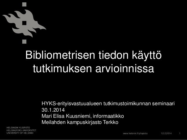 Bibliometrisen tiedon käyttö tutkimuksen arvioinnissa HYKS-erityisvastuualueen tutkimustoimikunnan seminaari 30.1.2014 Mar...